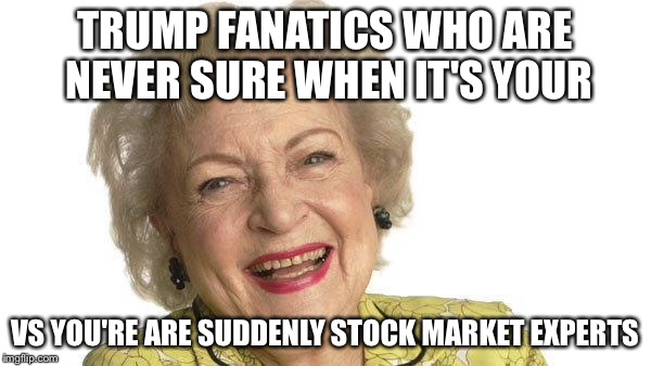 Betty White | TRUMP FANATICS WHO ARE NEVER SURE WHEN IT'S YOUR VS YOU'RE ARE SUDDENLY STOCK MARKET EXPERTS | image tagged in betty white | made w/ Imgflip meme maker