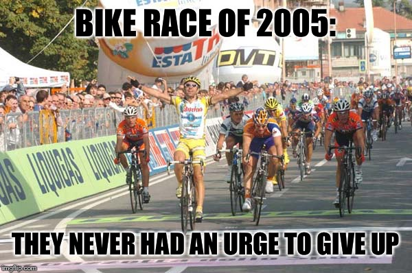BIKE RACE OF 2005: THEY NEVER HAD AN URGE TO GIVE UP | made w/ Imgflip meme maker