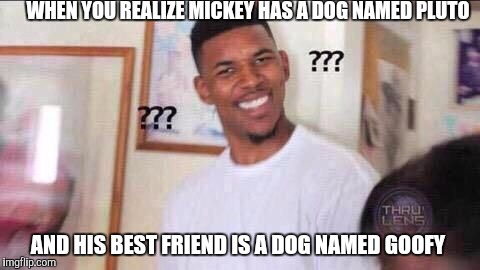 Why? | WHEN YOU REALIZE MICKEY HAS A DOG NAMED PLUTO AND HIS BEST FRIEND IS A DOG NAMED GOOFY | image tagged in illuminati confirmed | made w/ Imgflip meme maker