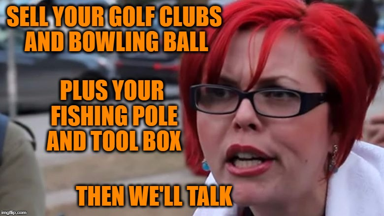 triggered | SELL YOUR GOLF CLUBS AND BOWLING BALL PLUS YOUR FISHING POLE AND TOOL BOX THEN WE'LL TALK | image tagged in triggered | made w/ Imgflip meme maker