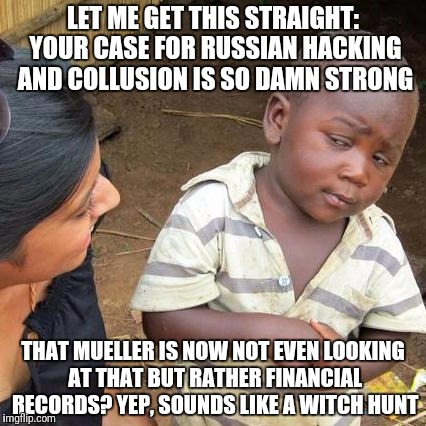 Third World Skeptical Kid Meme | LET ME GET THIS STRAIGHT: YOUR CASE FOR RUSSIAN HACKING AND COLLUSION IS SO DAMN STRONG THAT MUELLER IS NOW NOT EVEN LOOKING AT THAT BUT RAT | image tagged in memes,third world skeptical kid | made w/ Imgflip meme maker