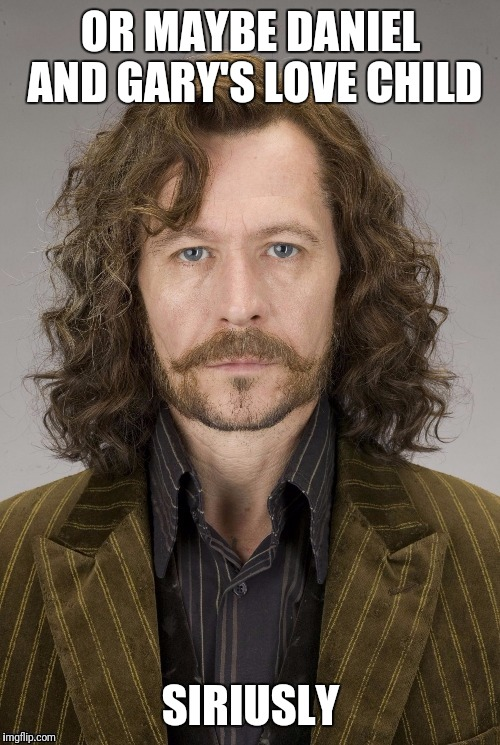 OR MAYBE DANIEL AND GARY'S LOVE CHILD SIRIUSLY | made w/ Imgflip meme maker