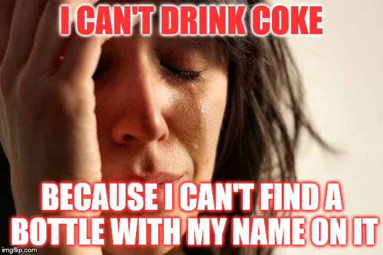 First World Problems Meme | I CAN'T DRINK COKE BECAUSE I CAN'T FIND A BOTTLE WITH MY NAME ON IT | image tagged in memes,first world problems | made w/ Imgflip meme maker