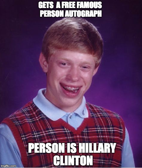 Bad Luck Brian Meme | GETS  A FREE FAMOUS PERSON AUTOGRAPH PERSON IS HILLARY CLINTON | image tagged in memes,bad luck brian | made w/ Imgflip meme maker