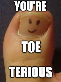 Toe Terious | YOU'RE TERIOUS TOE | image tagged in serious,you're,toe,smiley | made w/ Imgflip meme maker
