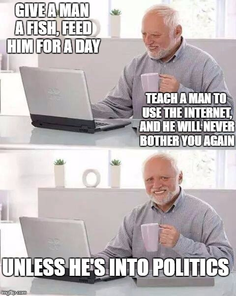 Hide the Pain Harold Meme | GIVE A MAN A FISH, FEED HIM FOR A DAY TEACH A MAN TO USE THE INTERNET, AND HE WILL NEVER BOTHER YOU AGAIN UNLESS HE'S INTO POLITICS | image tagged in memes,hide the pain harold | made w/ Imgflip meme maker