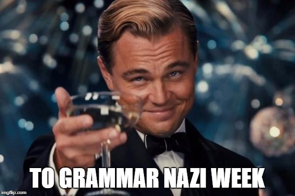 It may be over but it was fun while it lasted | TO GRAMMAR NAZI WEEK | image tagged in memes,leonardo dicaprio cheers,grammar nazi week,dank memes,grammar nazi,imgflip | made w/ Imgflip meme maker