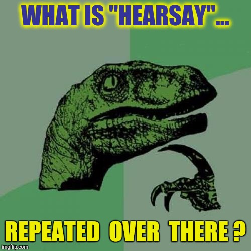 "I dunno. Practice for CNN? | WHAT IS ""HEARSAY""... REPEATED  OVER  THERE ? 