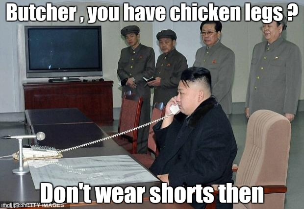 Phoney phone call week , it's boring in North Korea |  Butcher , you have chicken legs ? Don't wear shorts then | image tagged in kim jong un phone,bad joke,bored,dictator | made w/ Imgflip meme maker