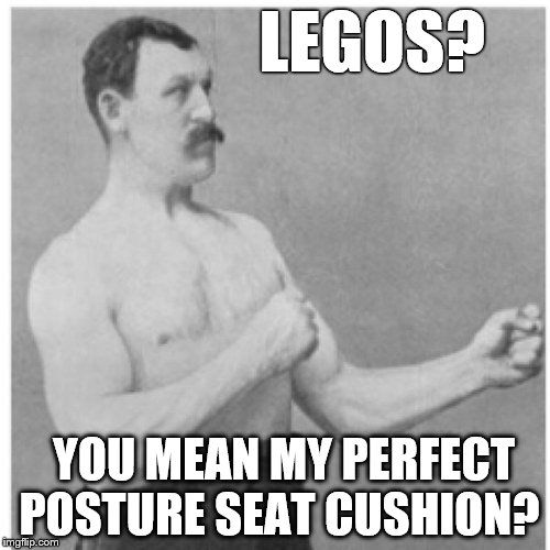Overly Manly Man Worlds Most Comfortable  | LEGOS? YOU MEAN MY PERFECT POSTURE SEAT CUSHION? | image tagged in memes,overly manly man,lego,lego week,legos | made w/ Imgflip meme maker