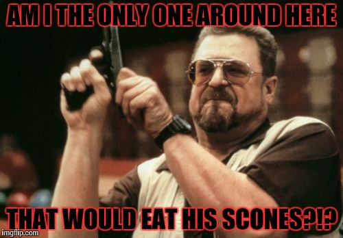 Am I The Only One Around Here Meme | AM I THE ONLY ONE AROUND HERE THAT WOULD EAT HIS SCONES?!? | image tagged in memes,am i the only one around here | made w/ Imgflip meme maker