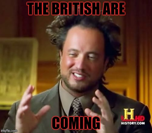 Ancient Aliens Meme | THE BRITISH ARE COMING | image tagged in memes,ancient aliens | made w/ Imgflip meme maker