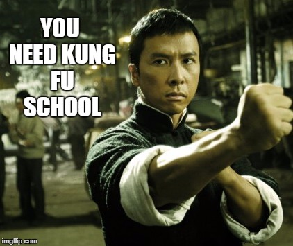Ip Man | YOU NEED KUNG FU SCHOOL | image tagged in ip man | made w/ Imgflip meme maker