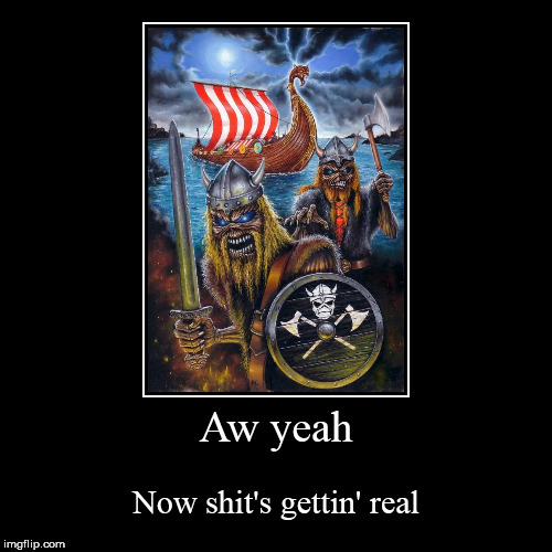 Aw yeah | Now shit's gettin' real | image tagged in funny,demotivationals,viking,vikings,eddie the head,viking eddies | made w/ Imgflip demotivational maker