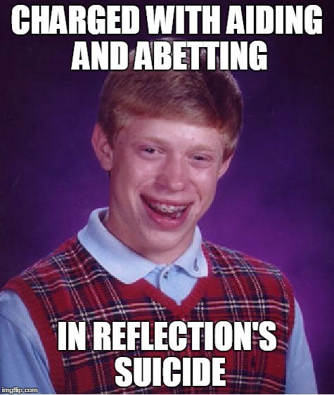 Bad Luck Brian Meme | CHARGED WITH AIDING AND ABETTING IN REFLECTION'S SUICIDE | image tagged in memes,bad luck brian | made w/ Imgflip meme maker