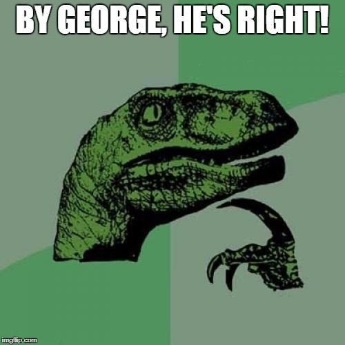 Philosoraptor Meme | BY GEORGE, HE'S RIGHT! | image tagged in memes,philosoraptor | made w/ Imgflip meme maker