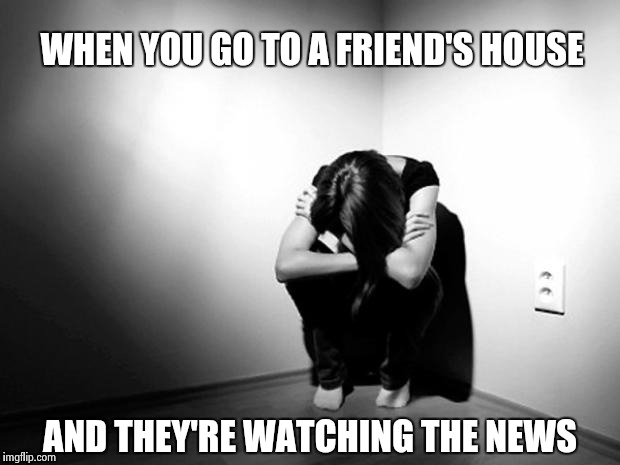 It's been 9 months ! Time to ____ or get off the pot | WHEN YOU GO TO A FRIEND'S HOUSE AND THEY'RE WATCHING THE NEWS | image tagged in depression sadness hurt pain anxiety,libtards,crying,hillary clinton,lost | made w/ Imgflip meme maker