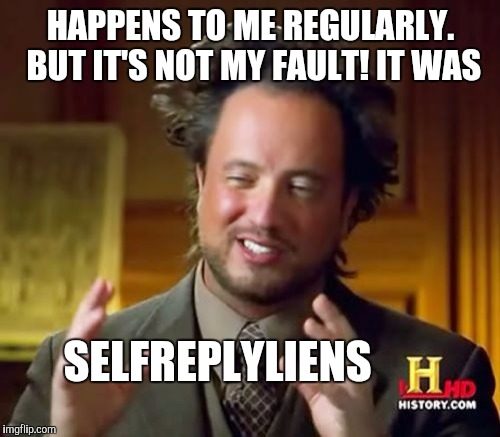 Ancient Aliens Meme | HAPPENS TO ME REGULARLY. BUT IT'S NOT MY FAULT! IT WAS SELFREPLYLIENS | image tagged in memes,ancient aliens | made w/ Imgflip meme maker