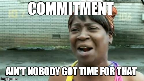 Aint Nobody Got Time For That Meme | COMMITMENT AIN'T NOBODY GOT TIME FOR THAT | image tagged in memes,aint nobody got time for that | made w/ Imgflip meme maker