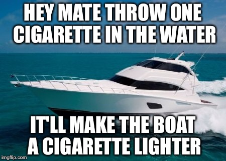 Forty ft. Bertram | HEY MATE THROW ONE CIGARETTE IN THE WATER IT'LL MAKE THE BOAT A CIGARETTE LIGHTER | image tagged in forty ft bertram | made w/ Imgflip meme maker