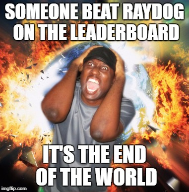 It's probably less impressive than it sounds, but props to isayisay for puling it off. | SOMEONE BEAT RAYDOG ON THE LEADERBOARD IT'S THE END OF THE WORLD | image tagged in end of the world | made w/ Imgflip meme maker