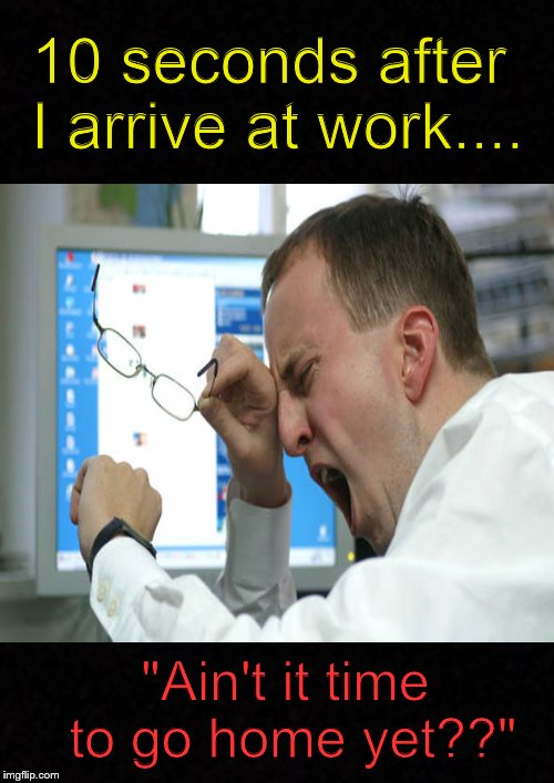 "It's been a long day.... | 10 seconds after I arrive at work.... ""Ain't it time to go home yet??"" 