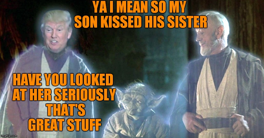 I know.. I know.. for shame Jying for shame! | YA I MEAN SO MY SON KISSED HIS SISTER HAVE YOU LOOKED AT HER SERIOUSLY  THAT'S GREAT STUFF | image tagged in donald trump,star wars ghosts,surprise obi wan | made w/ Imgflip meme maker