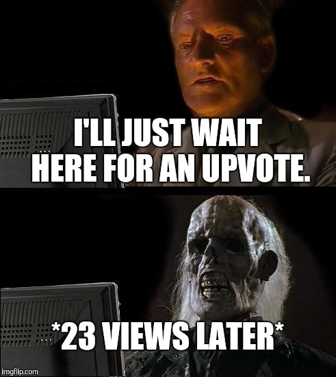 Ill Just Wait Here Meme | I'LL JUST WAIT HERE FOR AN UPVOTE. *23 VIEWS LATER* | image tagged in memes,ill just wait here | made w/ Imgflip meme maker