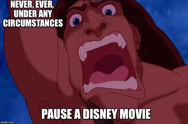 NEVER, EVER, UNDER ANY CIRCUMSTANCES; PAUSE A DISNEY MOVIE | image tagged in memes,tarzan | made w/ Imgflip meme maker