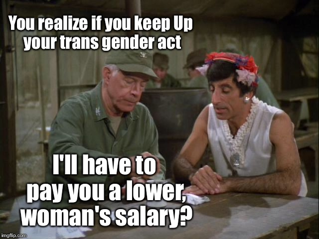 You realize if you keep Up your trans gender act I'll have to pay you a lower, woman's salary? | made w/ Imgflip meme maker