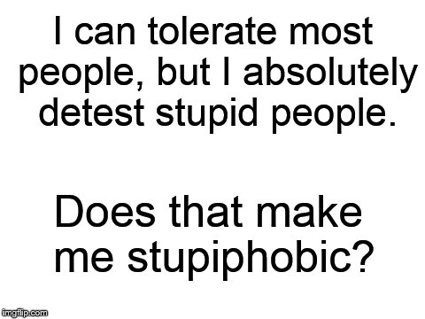 I am, and I'm proud to be! | I can tolerate most people, but I absolutely detest stupid people. Does that make me stupiphobic? | image tagged in blank white template,stupid people,stupid,stupidity,special kind of stupid,people | made w/ Imgflip meme maker