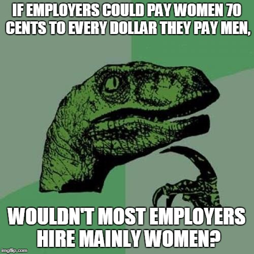 They are greedy capitalists, right?  | IF EMPLOYERS COULD PAY WOMEN 70 CENTS TO EVERY DOLLAR THEY PAY MEN, WOULDN'T MOST EMPLOYERS HIRE MAINLY WOMEN? | image tagged in memes,philosoraptor,income inequality | made w/ Imgflip meme maker