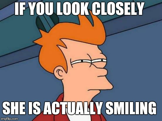 Futurama Fry Meme | IF YOU LOOK CLOSELY SHE IS ACTUALLY SMILING | image tagged in memes,futurama fry | made w/ Imgflip meme maker