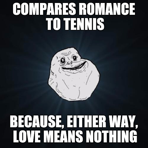 I guess that's something | COMPARES ROMANCE TO TENNIS BECAUSE, EITHER WAY, LOVE MEANS NOTHING | image tagged in forever alone,love,romance,tennis,memes | made w/ Imgflip meme maker