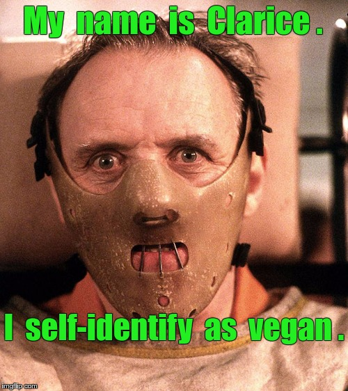 Hannibal Lecter self-identifies as Clarice, a vegan. | My  name  is  Clarice . I  self-identify  as  vegan . | image tagged in hannibal lecter restrained,transgender,memes,silence of the lambs | made w/ Imgflip meme maker
