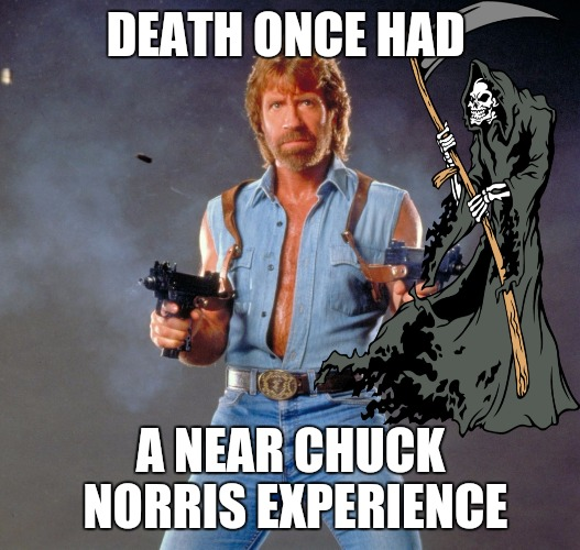 Chuck Norris never cheated death: he beat it fair and square | DEATH ONCE HAD A NEAR CHUCK NORRIS EXPERIENCE | image tagged in memes,chuck norris guns,chuck norris,death | made w/ Imgflip meme maker