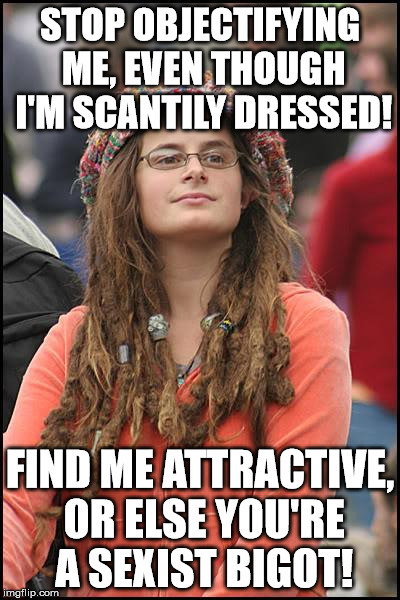 College Liberal Meme | STOP OBJECTIFYING ME, EVEN THOUGH I'M SCANTILY DRESSED! FIND ME ATTRACTIVE, OR ELSE YOU'RE A SEXIST BIGOT! | image tagged in memes,college liberal | made w/ Imgflip meme maker