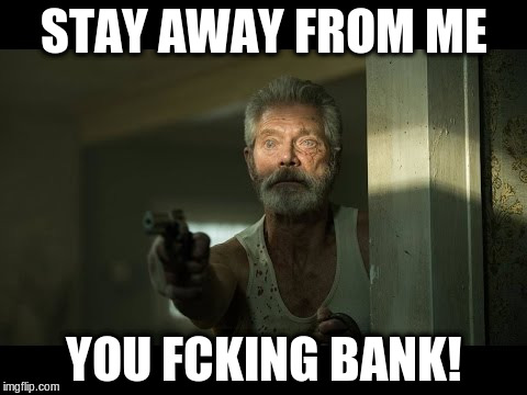 STAY AWAY FROM ME YOU FCKING BANK! | made w/ Imgflip meme maker