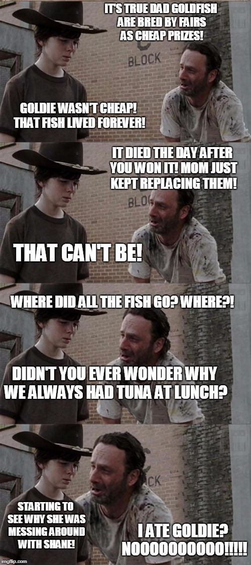 Goldfish Don't Live Forever! | IT'S TRUE DAD GOLDFISH ARE BRED BY FAIRS AS CHEAP PRIZES! GOLDIE WASN'T CHEAP! THAT FISH LIVED FOREVER! IT DIED THE DAY AFTER YOU WON IT! MO | image tagged in memes,rick and carl long,goldfish,fairs,shane,the walking dead rick grimes | made w/ Imgflip meme maker