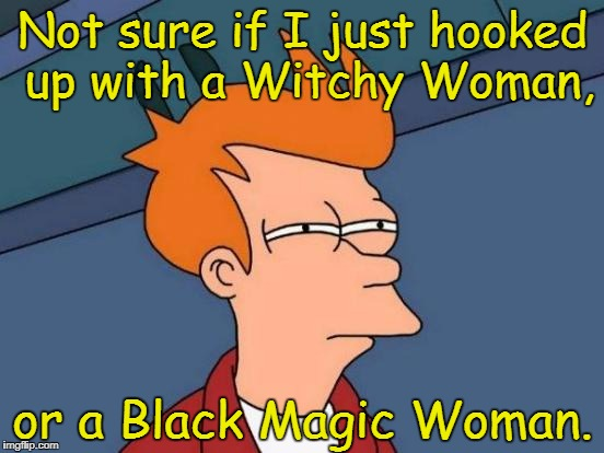 Futurama Fry | Not sure if I just hooked up with a Witchy Woman, or a Black Magic Woman. | image tagged in memes,futurama fry,the eagles,fleetwood mac,santana | made w/ Imgflip meme maker
