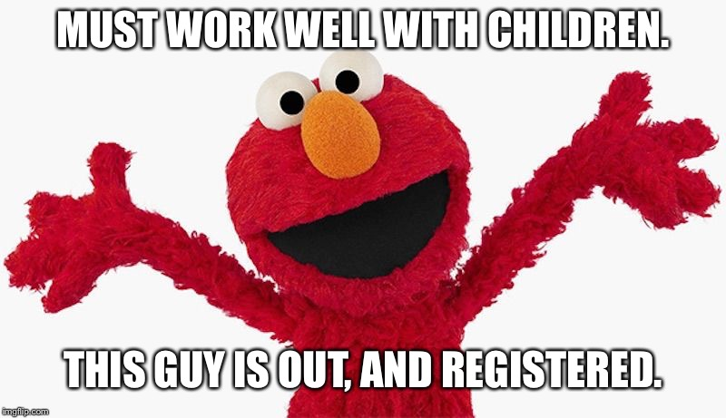 Elmo Disqualified | MUST WORK WELL WITH CHILDREN. THIS GUY IS OUT, AND REGISTERED. | image tagged in elmo,children,pedophile,sesame street,jerry sandusky,pervert | made w/ Imgflip meme maker