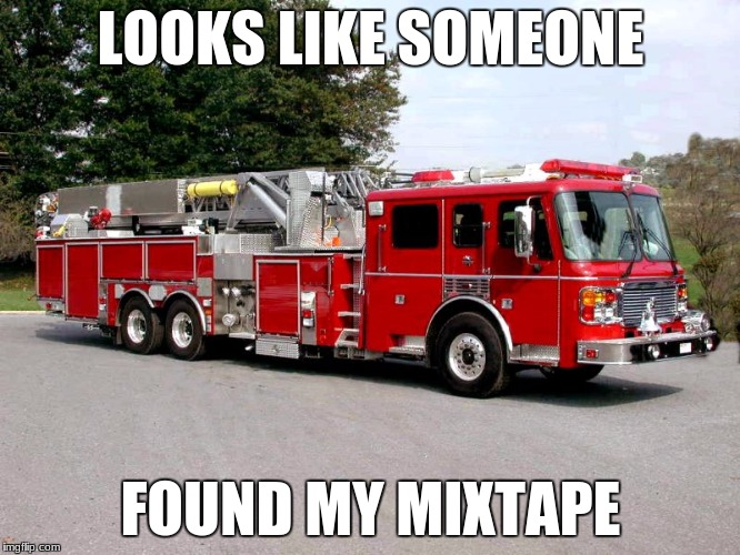 Get it 'cause my mixtape is fire and its a firetruck? Guessing you didn't need an explanation. | LOOKS LIKE SOMEONE FOUND MY MIXTAPE | image tagged in firetruck,meme,not funny | made w/ Imgflip meme maker