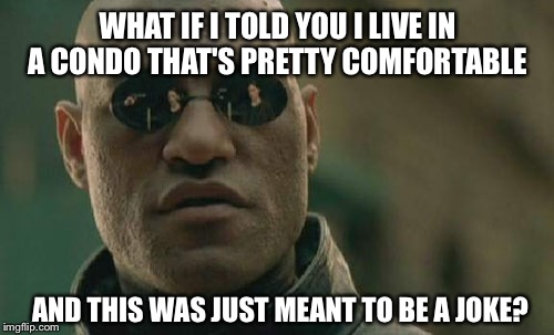 Matrix Morpheus Meme | WHAT IF I TOLD YOU I LIVE IN A CONDO THAT'S PRETTY COMFORTABLE AND THIS WAS JUST MEANT TO BE A JOKE? | image tagged in memes,matrix morpheus | made w/ Imgflip meme maker