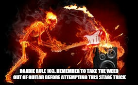ROADIE RULE 103. REMEMBER TO TAKE THE WEED OUT OF GUITAR BEFORE ATTEMPTING THIS STAGE TRICK | made w/ Imgflip meme maker