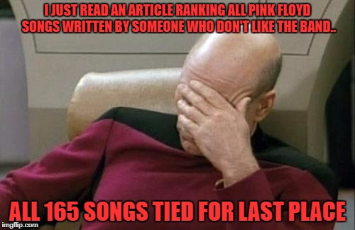 you would think they could've found someone else to write it | I JUST READ AN ARTICLE RANKING ALL PINK FLOYD SONGS WRITTEN BY SOMEONE WHO DON'T LIKE THE BAND.. ALL 165 SONGS TIED FOR LAST PLACE | image tagged in memes,captain picard facepalm | made w/ Imgflip meme maker