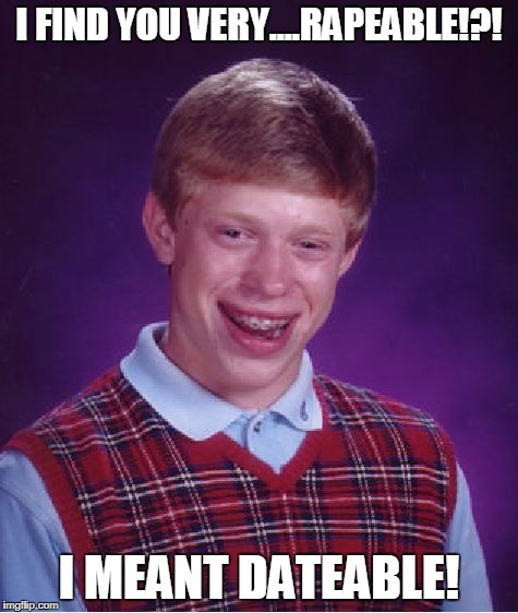 Bad Luck Brian Meme | I FIND YOU VERY....RAPEABLE!?! I MEANT DATEABLE! | image tagged in memes,bad luck brian | made w/ Imgflip meme maker