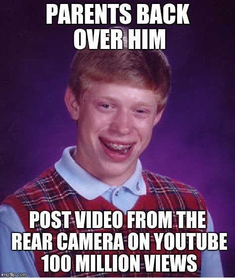 Bad Luck Brian Meme | PARENTS BACK OVER HIM POST VIDEO FROM THE REAR CAMERA ON YOUTUBE 100 MILLION VIEWS | image tagged in memes,bad luck brian | made w/ Imgflip meme maker