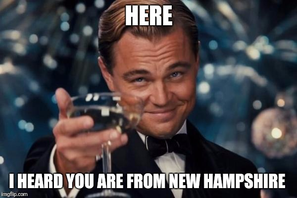 When people find out where I am from. | HERE I HEARD YOU ARE FROM NEW HAMPSHIRE | image tagged in memes,leonardo dicaprio cheers,drug den,new hampshire | made w/ Imgflip meme maker