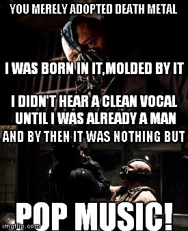 I see why you had to be a man to hear a clean vocal..... | AND BY THEN IT WAS NOTHING BUT POP MUSIC! | image tagged in bane,the dark knight,you merely adopted te x iwas born in it molded by it,death metal,pop music,metal | made w/ Imgflip meme maker