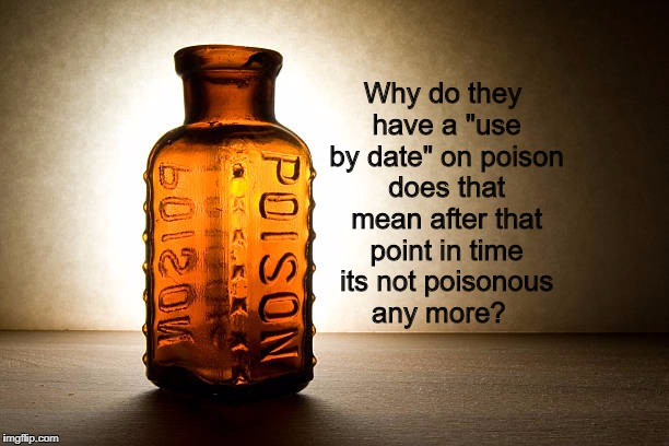 "One of life's weird questions! | Why do they have a ""use by date"" on poison does that mean after that point in time its not poisonous any more? 
